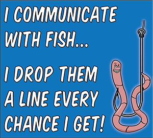 Image of a t-shirt saying: I communicate with fish. I drop them a line every chance I get.